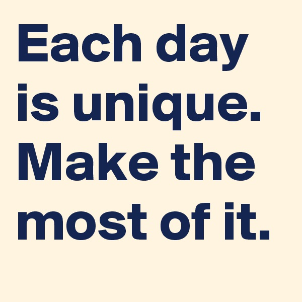 Each day is unique. Make the most of it.