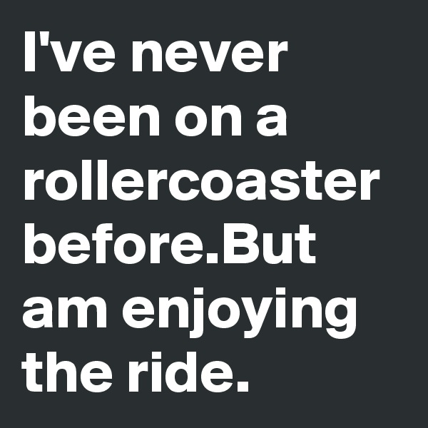 I've never been on a rollercoaster before.But am enjoying the ride.