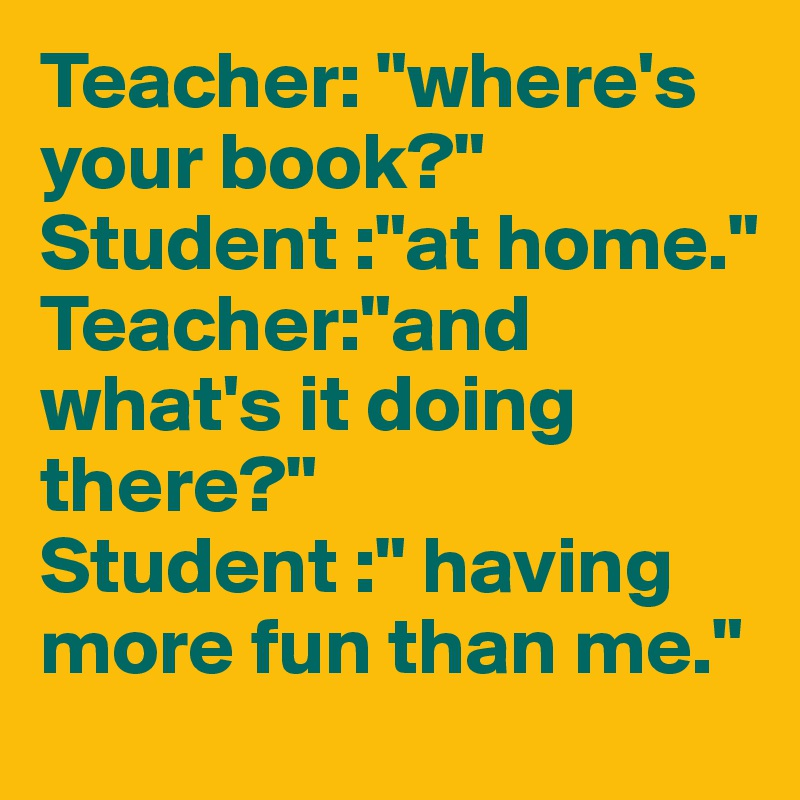 """Teacher: """"where's your book?"""" Student :""""at home."""" Teacher:""""and what's it doing there?"""" Student :"""" having more fun than me."""""""