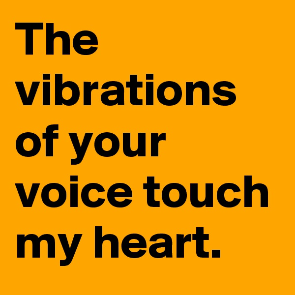 The vibrations of your voice touch my heart.