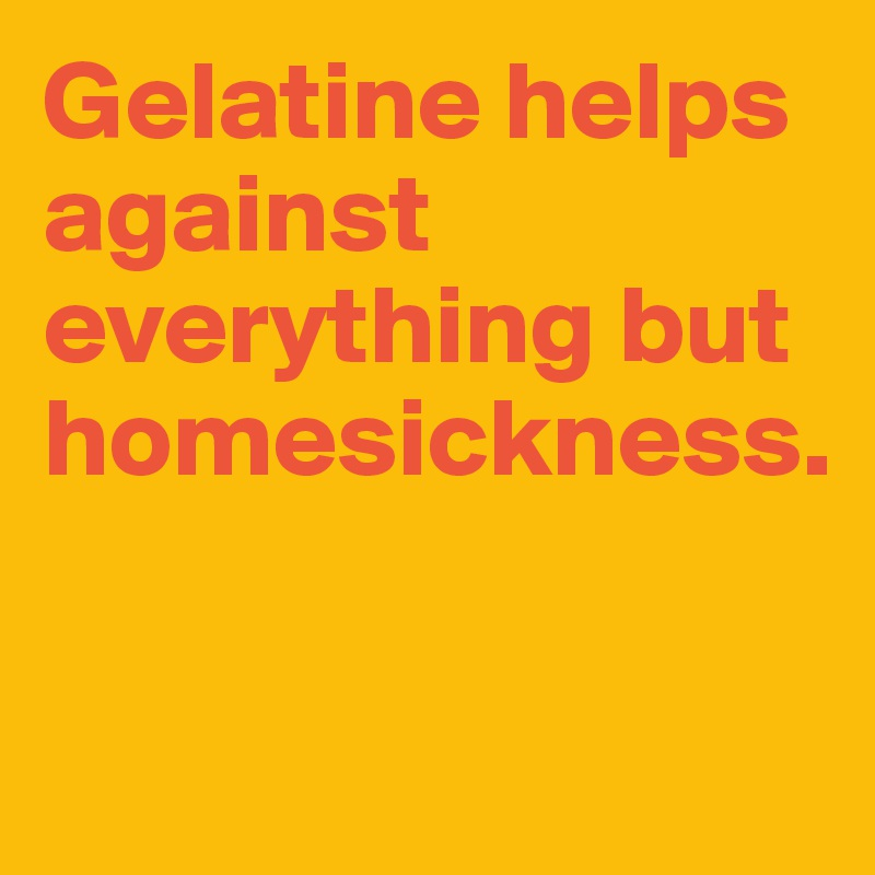Gelatine helps against everything but homesickness.