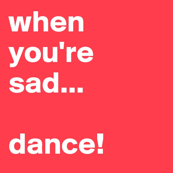 when you're sad...  dance!