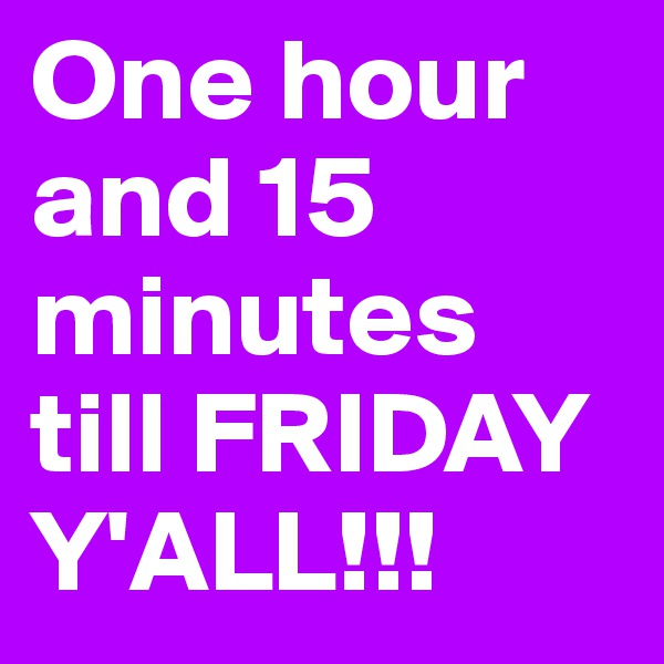 One hour and 15 minutes till FRIDAY Y'ALL!!!