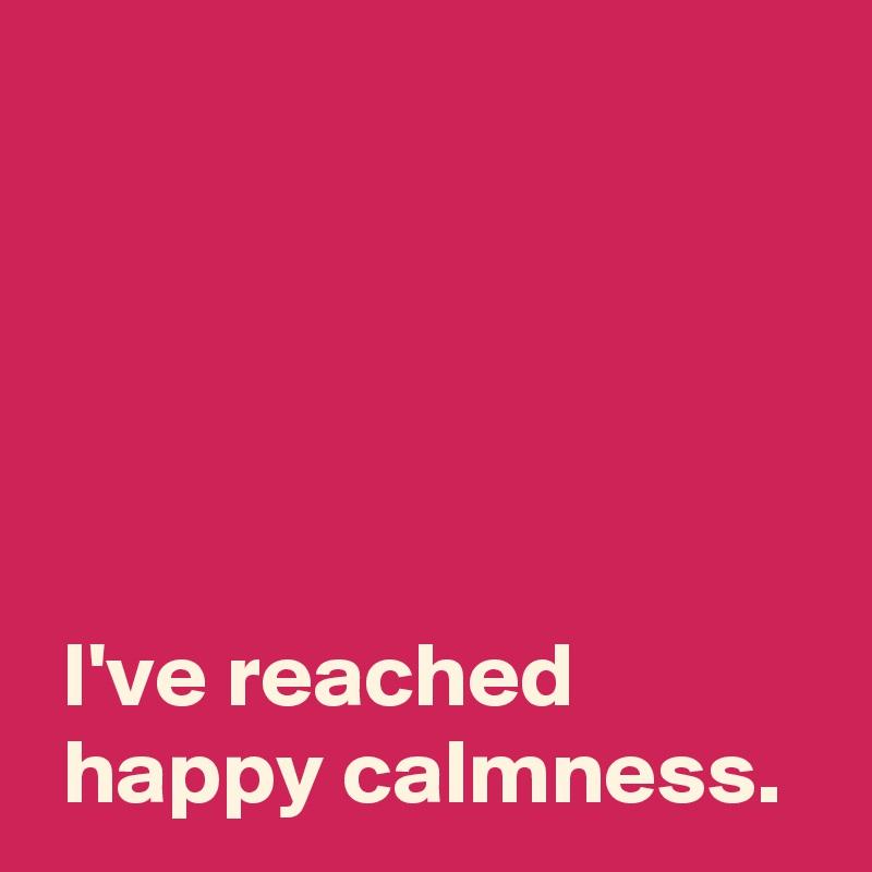 I've reached  happy calmness.
