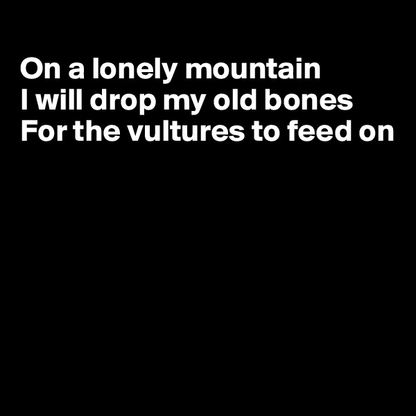 On a lonely mountain I will drop my old bones For the vultures to feed on