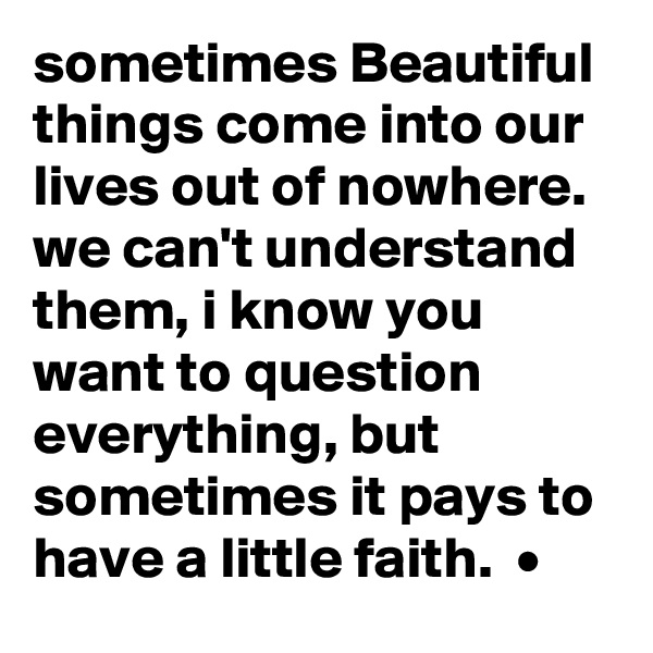 sometimes Beautiful things come into our lives out of nowhere. we can't understand them, i know you want to question everything, but sometimes it pays to have a little faith.  •