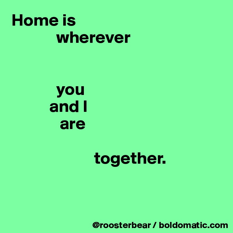 Home is              wherever                you            and I               are                          together.