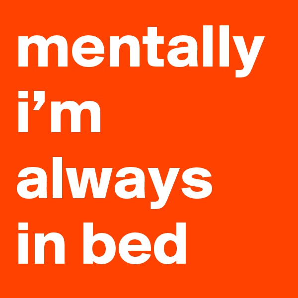 mentally i'm always in bed