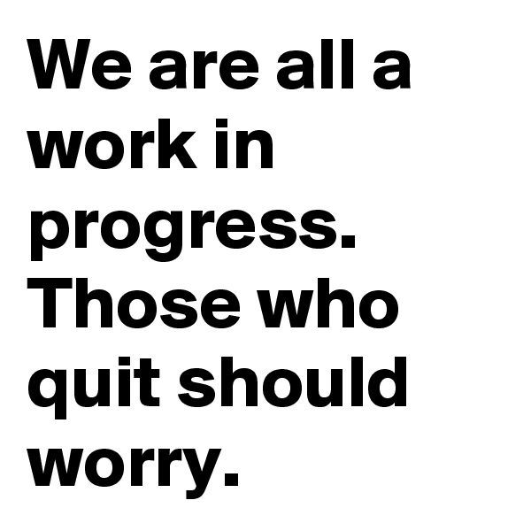 We are all a work in progress. Those who quit should worry.