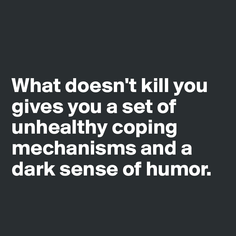 What doesn't kill you gives you a set of unhealthy coping mechanisms and a dark sense of humor.