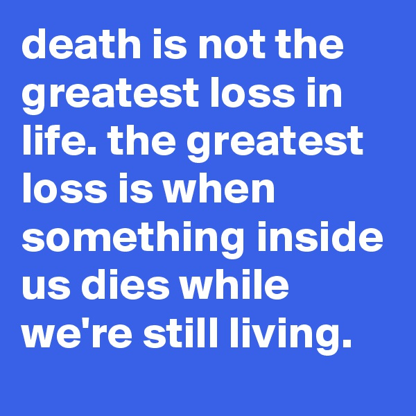 death is not the greatest loss in life. the greatest loss is when something inside us dies while we're still living.