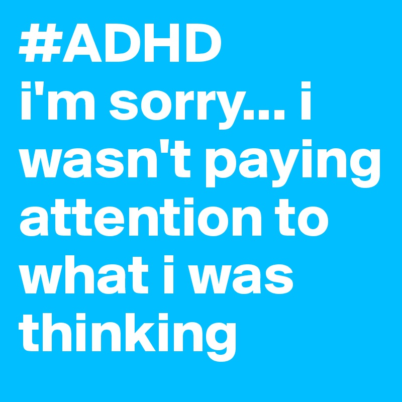 #ADHD i'm sorry... i wasn't paying attention to what i was thinking