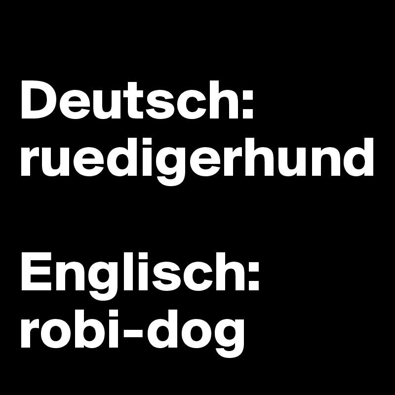 Deutsch: ruedigerhund  Englisch: robi-dog
