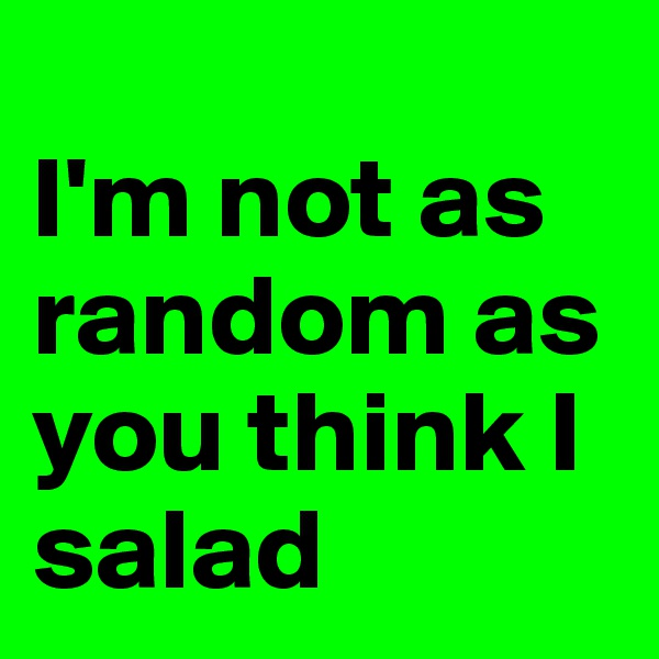 I'm not as random as you think I salad
