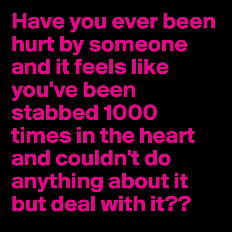 Have you ever been hurt by someone and it feels like you've been stabbed 1000 times in the heart and couldn't do anything about it but deal with it??