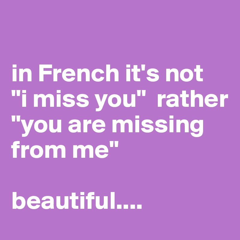 In French Its Not I Miss You Rather You Are Missing From Me