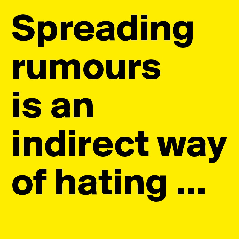Spreading rumours is an indirect way of hating ...