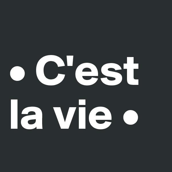 • C'est la vie •