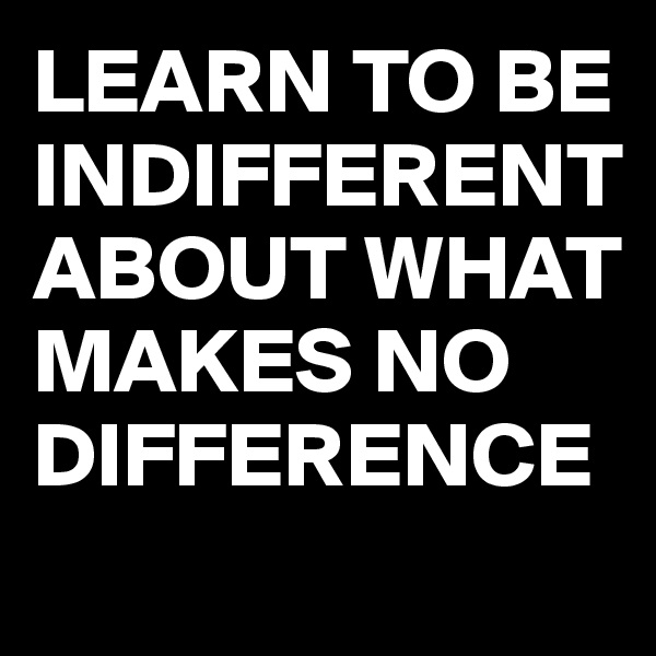LEARN TO BE INDIFFERENT ABOUT WHAT MAKES NO DIFFERENCE