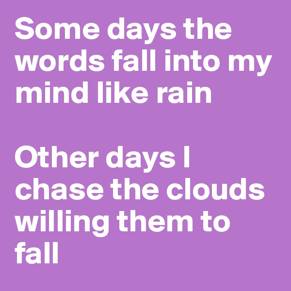 Some days the words fall into my mind like rain  Other days I chase the clouds willing them to fall