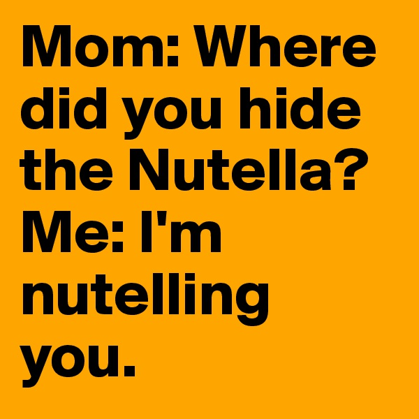 Mom: Where did you hide the Nutella?  Me: I'm nutelling you.