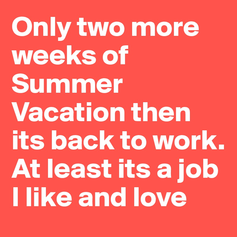 Only two more weeks of Summer Vacation then its back to work. At least its a job I like and love