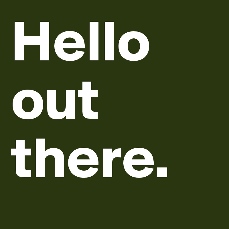 Hello out there.