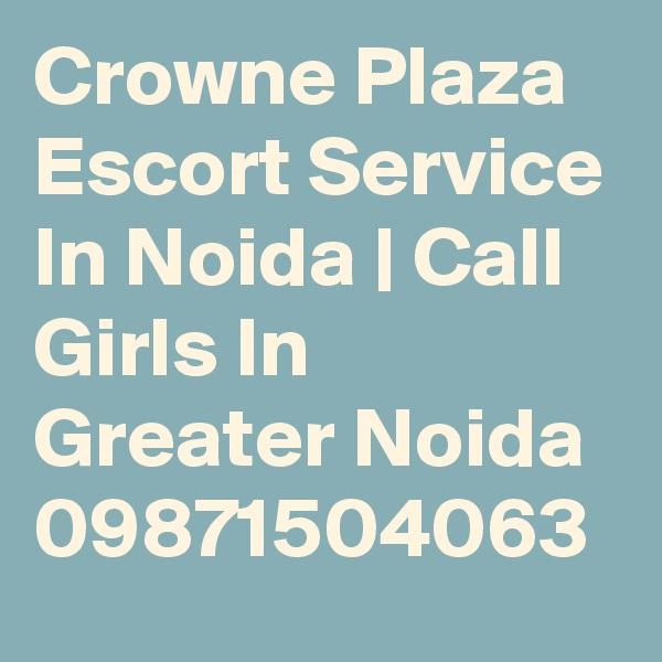 Crowne Plaza Escort Service In Noida | Call Girls In Greater Noida 09871504063