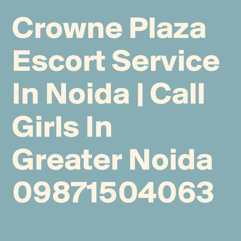Crowne Plaza Escort Service In Noida | Call Girls In Greater Noida 09871504063
