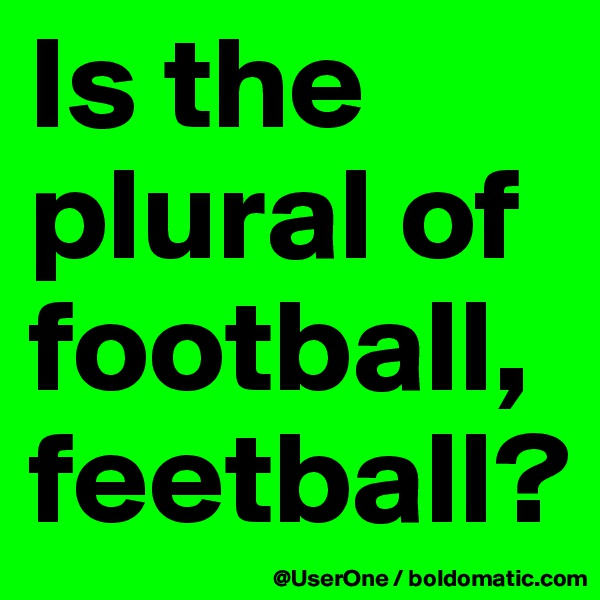 Is the plural of football, feetball?