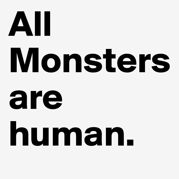All Monsters              are human.