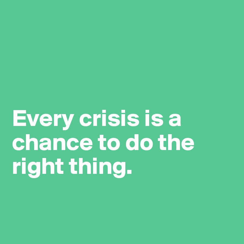 Every crisis is a chance to do the right thing.
