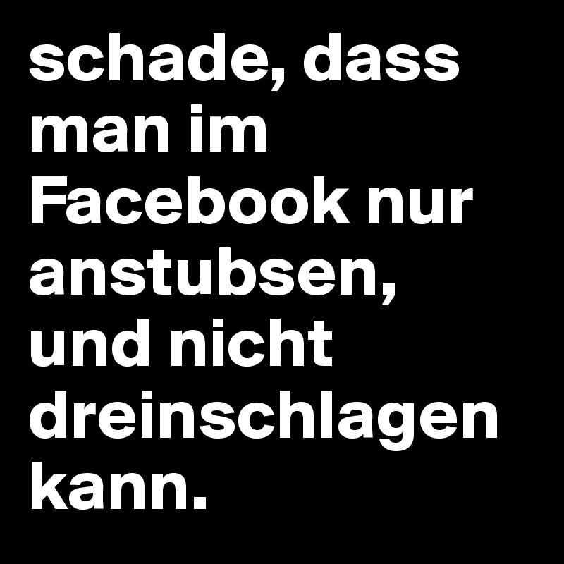 schade, dass man im Facebook nur anstubsen, und nicht dreinschlagen kann.