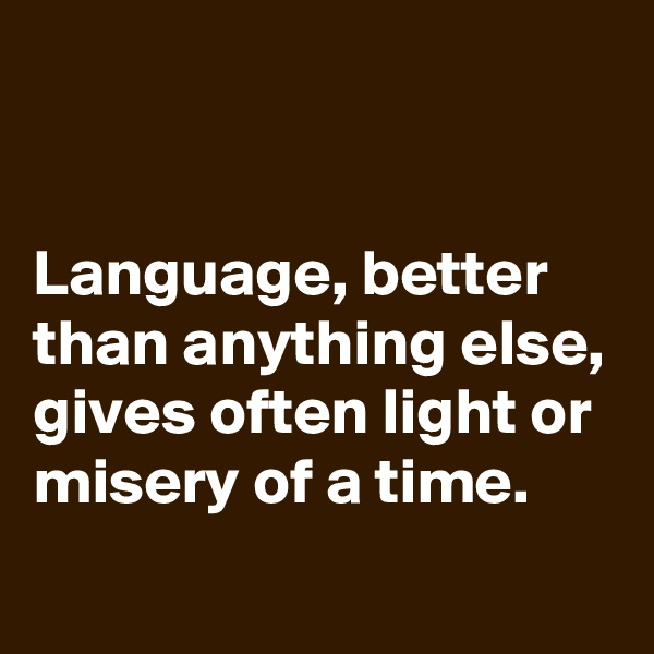 Language, better than anything else, gives often light or misery of a time.