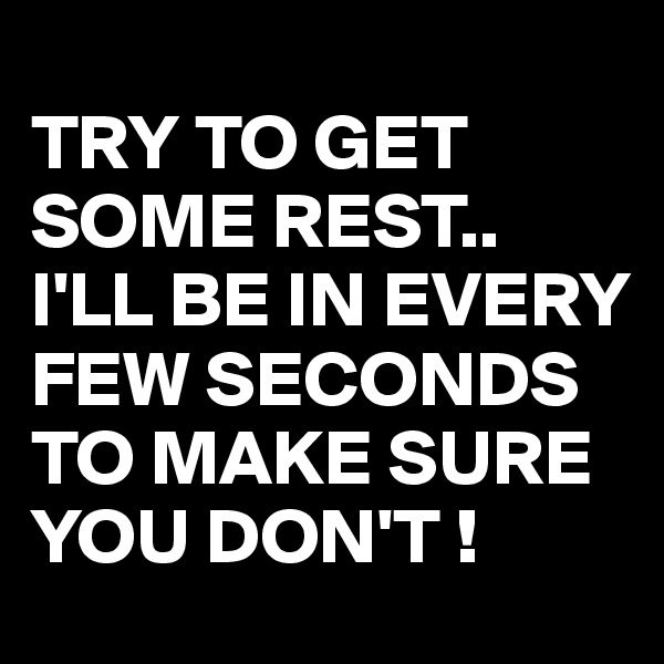 TRY TO GET SOME REST.. I'LL BE IN EVERY FEW SECONDS TO MAKE SURE YOU DON'T !