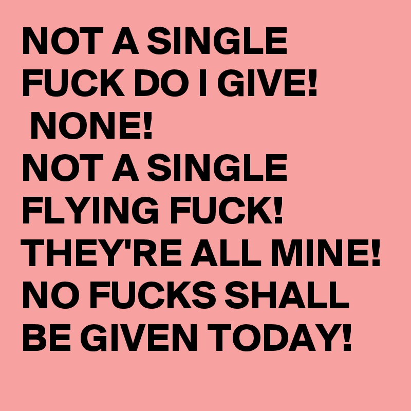 NOT A SINGLE FUCK DO I GIVE!  NONE!  NOT A SINGLE  FLYING FUCK! THEY'RE ALL MINE! NO FUCKS SHALL BE GIVEN TODAY!