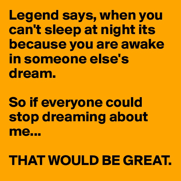 Legend says, when you can't sleep at night its because you are awake in someone else's dream.   So if everyone could stop dreaming about me...  THAT WOULD BE GREAT.