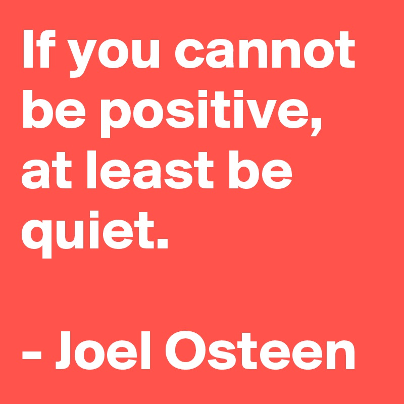 If You Cannot Be Positive, At Least Be Quiet.   Joel Osteen