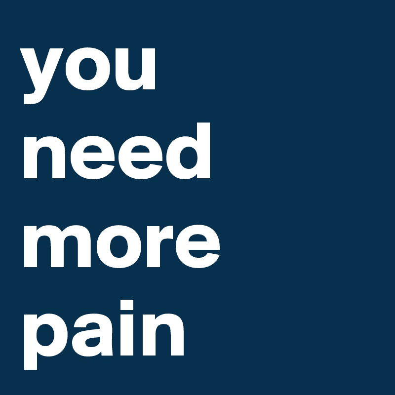 you need more pain