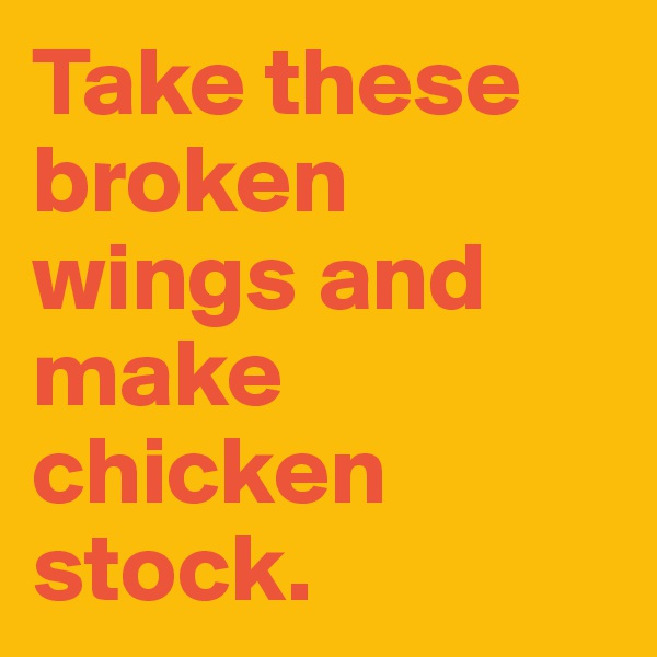 Take these broken wings and make chicken stock.
