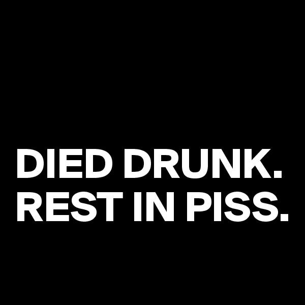 DIED DRUNK.     REST IN PISS.