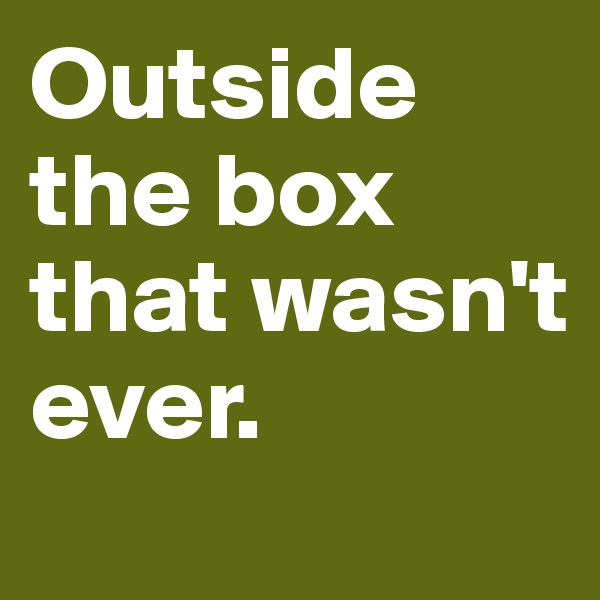 Outside the box that wasn't ever.