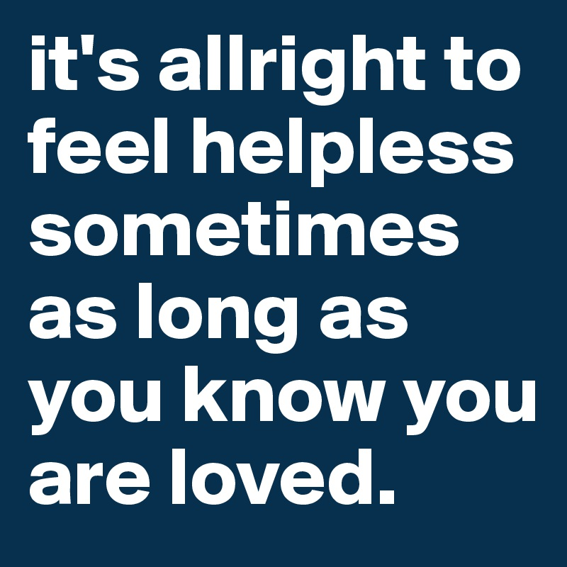 it's allright to feel helpless sometimes as long as you know you are loved.