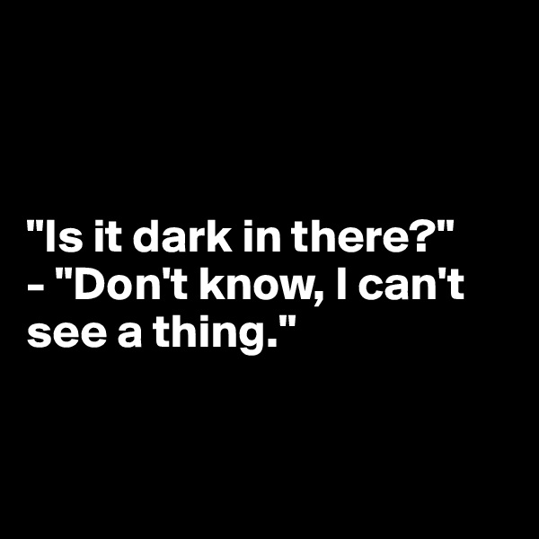 """Is it dark in there?"" - ""Don't know, I can't  see a thing."""