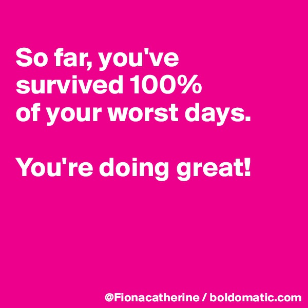 So far, you've survived 100% of your worst days.  You're doing great!