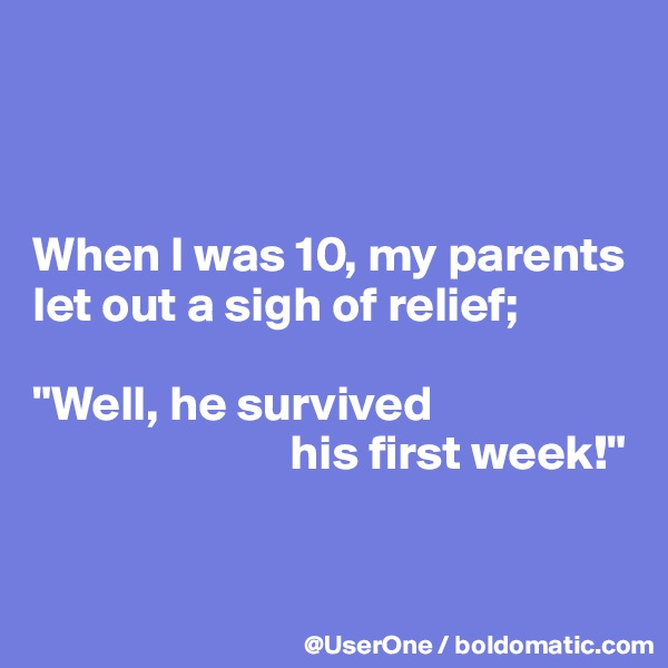 """When I was 10, my parents let out a sigh of relief;  """"Well, he survived                           his first week!"""""""