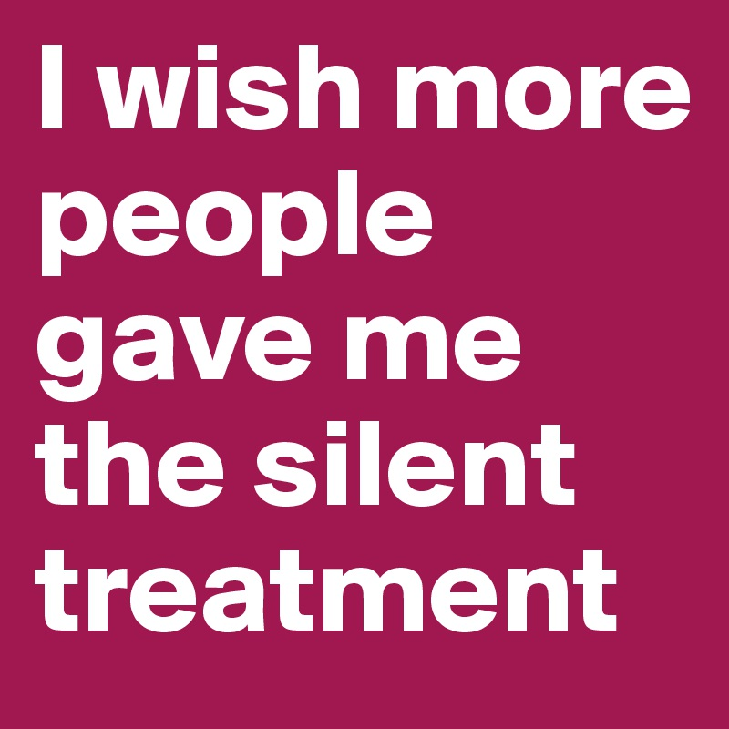 I wish more people gave me the silent treatment