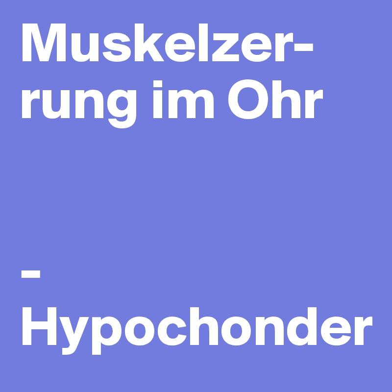 Muskelzer-rung im Ohr   - Hypochonder