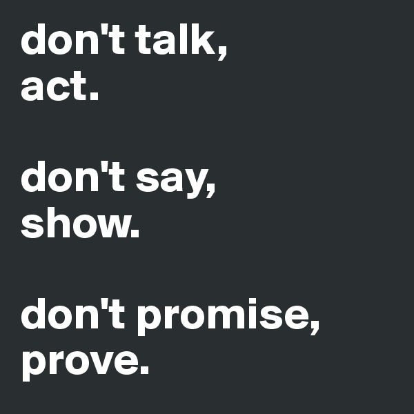 don't talk, act.  don't say, show.  don't promise, prove.
