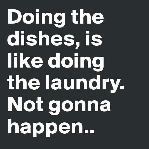 Doing the dishes, is like doing the laundry. Not gonna happen..